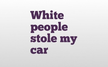White people stole my car
